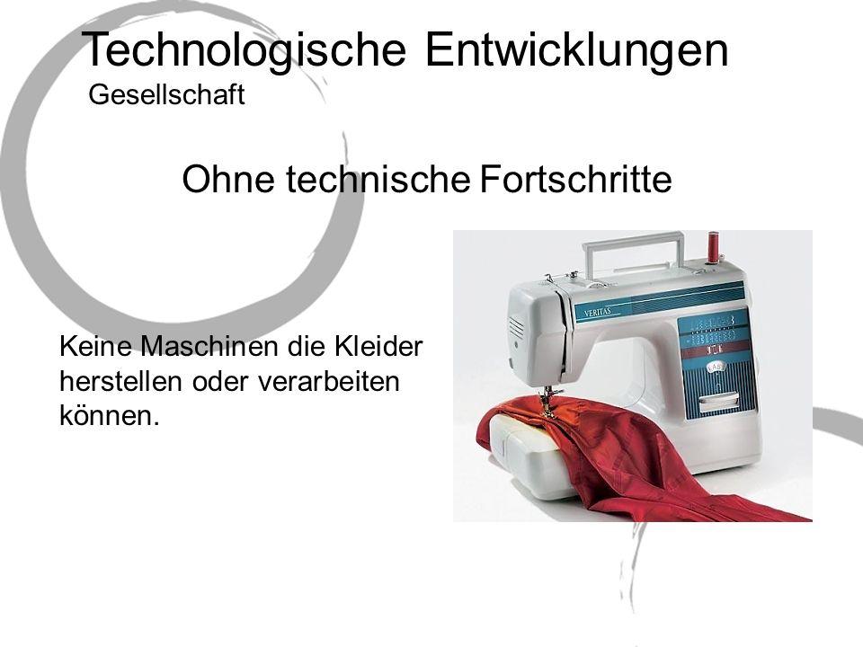 Technologische Entwicklungen Ohne technische Fortschritte Keine Maschinen die Kleider herstellen oder verarbeiten können.