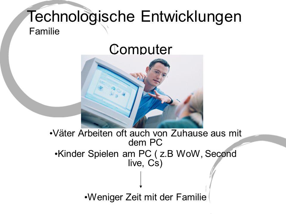 Technologische Entwicklungen Computer Väter Arbeiten oft auch von Zuhause aus mit dem PC Kinder Spielen am PC ( z.B WoW, Second live, Cs) Weniger Zeit mit der Familie Familie