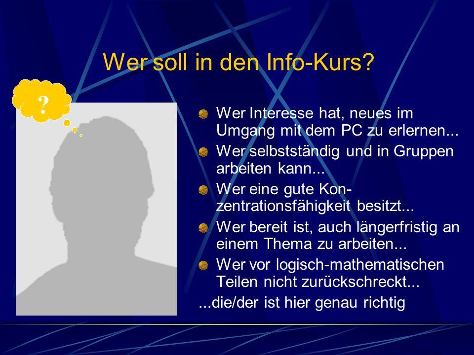 Wer soll in den Info-Kurs? Wer Interesse hat, neues im Umgang mit dem PC zu erlernen... Wer selbstständig und in Gruppen arbeiten kann... Wer eine gut