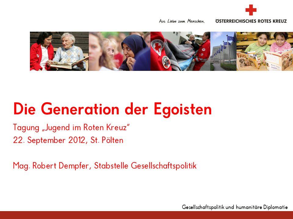 Gesellschaftspolitik und humanitäre Diplomatie Die Generation der Egoisten Tagung Jugend im Roten Kreuz 22. September 2012, St. Pölten Mag. Robert Dem