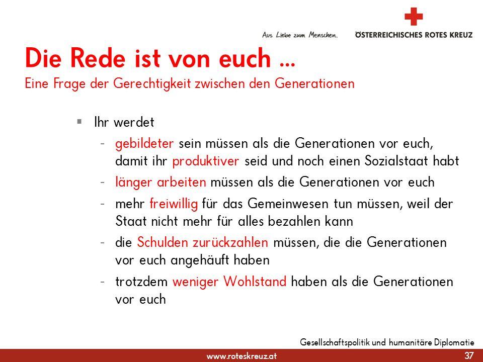 www.roteskreuz.at Ihr werdet - gebildeter sein müssen als die Generationen vor euch, damit ihr produktiver seid und noch einen Sozialstaat habt - läng