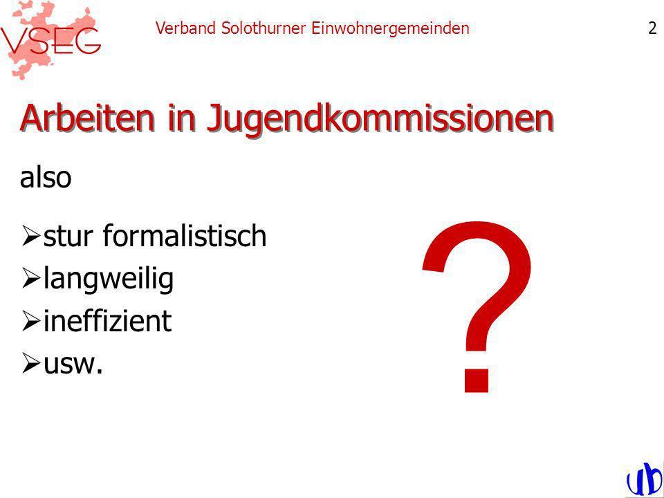 Arbeiten in Jugendkommissionen also stur formalistisch langweilig ineffizient usw. Verband Solothurner Einwohnergemeinden2 ?