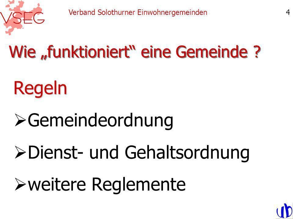 Wie funktioniert eine Gemeinde ? Verband Solothurner Einwohnergemeinden4 Regeln Gemeindeordnung Dienst- und Gehaltsordnung weitere Reglemente