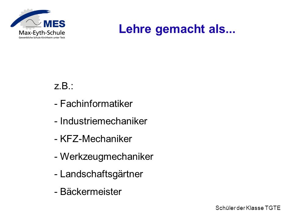 Schüler der Klasse TGTE Lehre gemacht als... z.B.: - Fachinformatiker - Industriemechaniker - KFZ-Mechaniker - Werkzeugmechaniker - Landschaftsgärtner