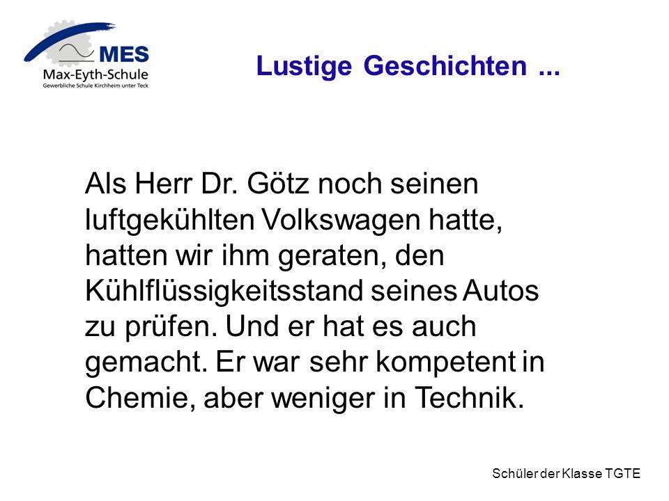 Schüler der Klasse TGTE Lustige Geschichten... Als Herr Dr. Götz noch seinen luftgekühlten Volkswagen hatte, hatten wir ihm geraten, den Kühlflüssigke