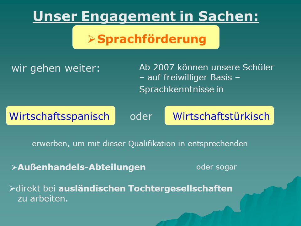 Sprachförderung wir gehen weiter: Ab 2007 können unsere Schüler – auf freiwilliger Basis – Sprachkenntnisse in Unser Engagement in Sachen: Wirtschafts