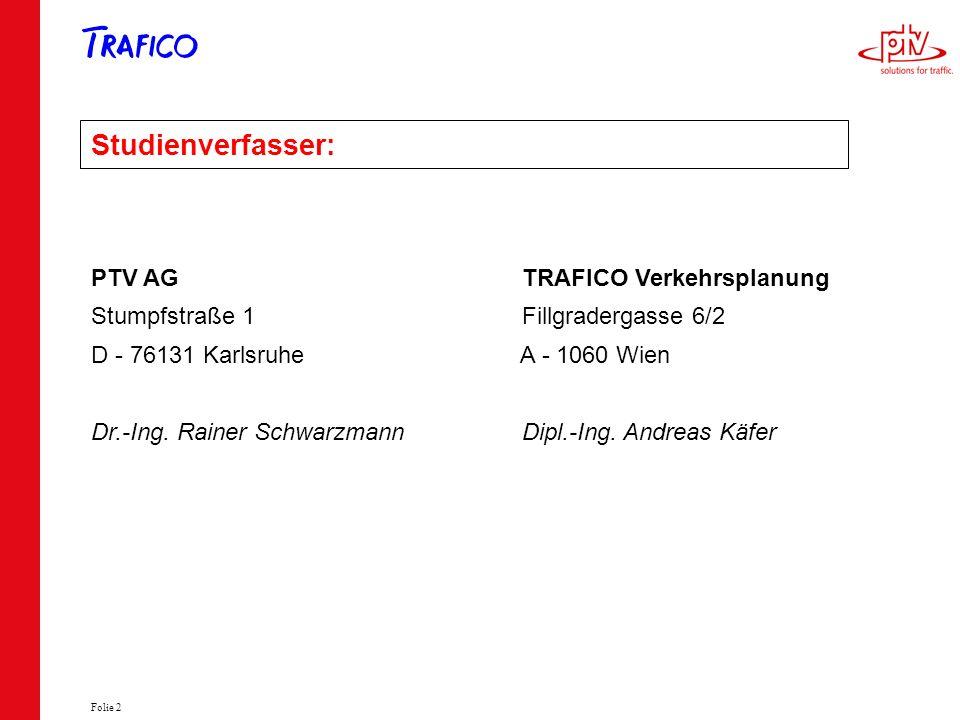 Folie 2 Studienverfasser: PTV AG TRAFICO Verkehrsplanung Stumpfstraße 1 Fillgradergasse 6/2 D - 76131 Karlsruhe A - 1060 Wien Dr.-Ing. Rainer Schwarzm