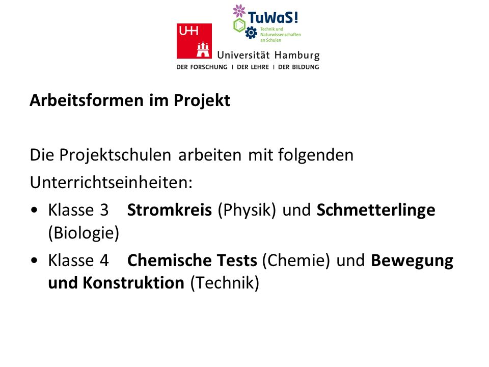 Arbeitsformen im Projekt Die Projektschulen arbeiten mit folgenden Unterrichtseinheiten: Klasse 3Stromkreis (Physik) und Schmetterlinge (Biologie) Klasse 4Chemische Tests (Chemie) und Bewegung und Konstruktion (Technik)