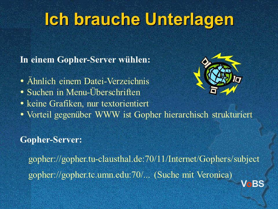 VoBS Ich brauche Unterlagen In einem Gopher-Server wühlen: Ähnlich einem Datei-Verzeichnis Suchen in Menu-Überschriften keine Grafiken, nur textorientiert Vorteil gegenüber WWW ist Gopher hierarchisch strukturiert gopher://gopher.tu-clausthal.de:70/11/Internet/Gophers/subject gopher://gopher.tc.umn.edu:70/...