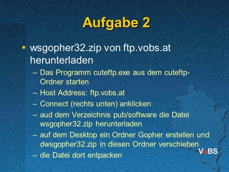 VoBS Aufgabe 2 wsgopher32.zip von ftp.vobs.at herunterladen –Das Programm cuteftp.exe aus dem cuteftp- Ordner starten –Host Address: ftp.vobs.at –Connect (rechts unten) anklicken –aud dem Verzeichnis pub/software die Datei wsgopher32.zip herunterladen –auf dem Desktop ein Ordner Gopher erstellen und dwsgopher32.zip in diesen Ordner verschieben –die Datei dort entpacken