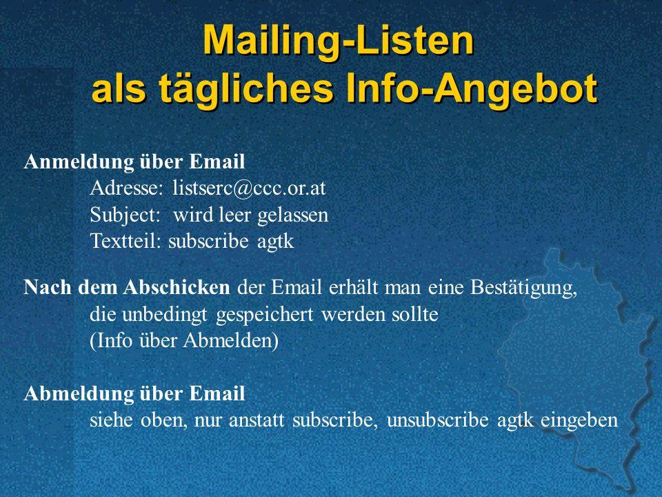 Mailing-Listen als tägliches Info-Angebot Anmeldung über Email Adresse: listserc@ccc.or.at Subject: wird leer gelassen Textteil: subscribe agtk Nach dem Abschicken der Email erhält man eine Bestätigung, die unbedingt gespeichert werden sollte (Info über Abmelden) Abmeldung über Email siehe oben, nur anstatt subscribe, unsubscribe agtk eingeben