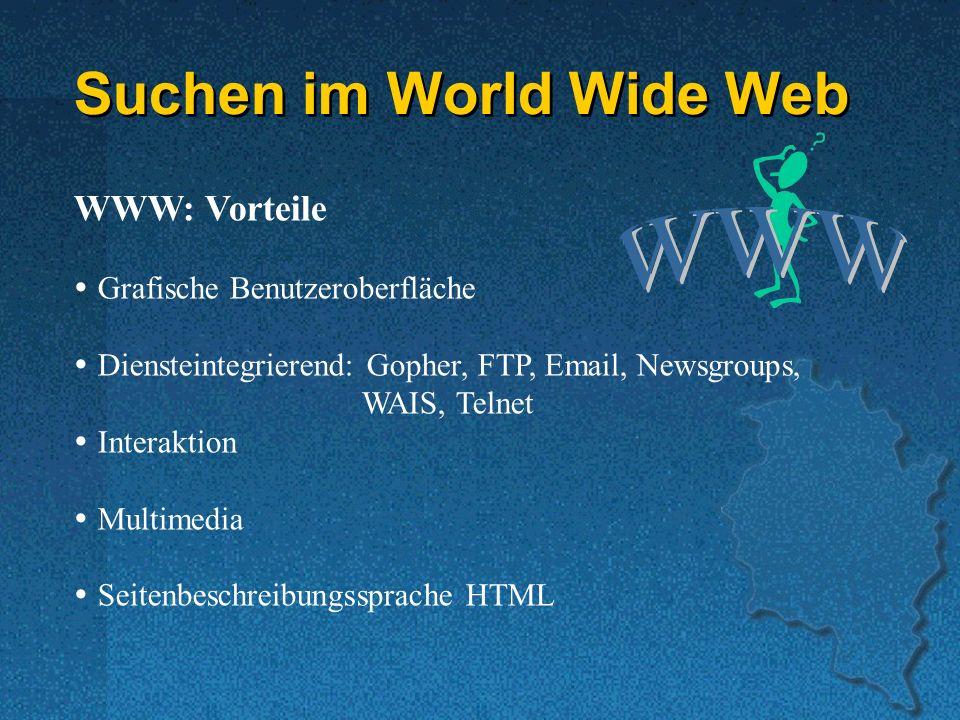 Suchen im World Wide Web WWW: Vorteile Grafische Benutzeroberfläche Diensteintegrierend: Gopher, FTP, Email, Newsgroups, WAIS, Telnet Interaktion Multimedia Seitenbeschreibungssprache HTML