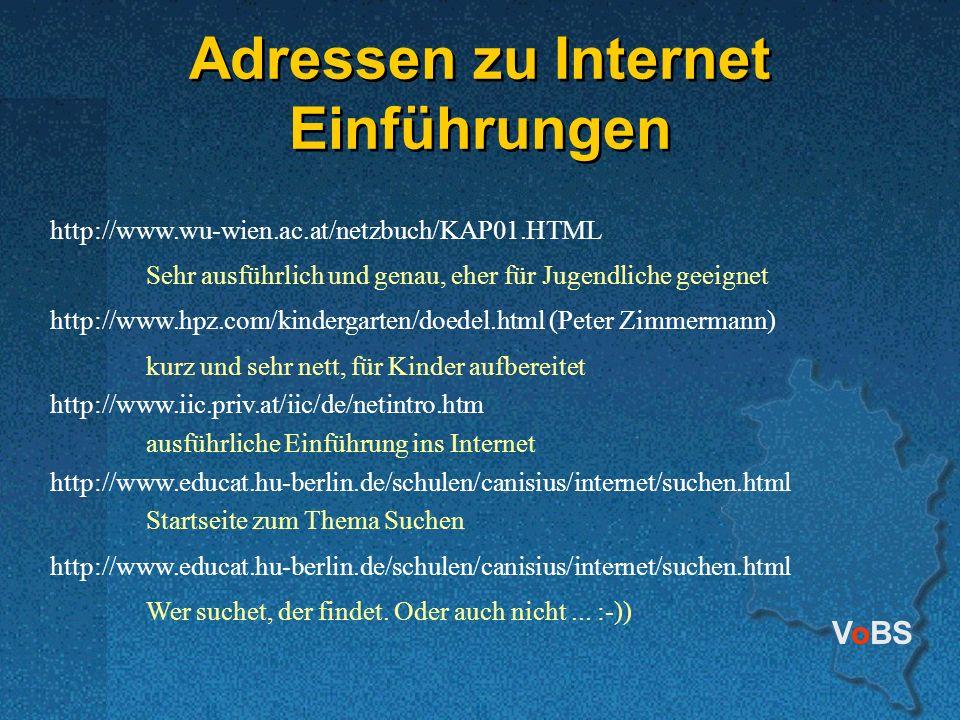 VoBS Adressen zu Internet Einführungen http://www.wu-wien.ac.at/netzbuch/KAP01.HTML Sehr ausführlich und genau, eher für Jugendliche geeignet http://www.hpz.com/kindergarten/doedel.html (Peter Zimmermann) kurz und sehr nett, für Kinder aufbereitet http://www.iic.priv.at/iic/de/netintro.htm ausführliche Einführung ins Internet http://www.educat.hu-berlin.de/schulen/canisius/internet/suchen.html Startseite zum Thema Suchen http://www.educat.hu-berlin.de/schulen/canisius/internet/suchen.html Wer suchet, der findet.