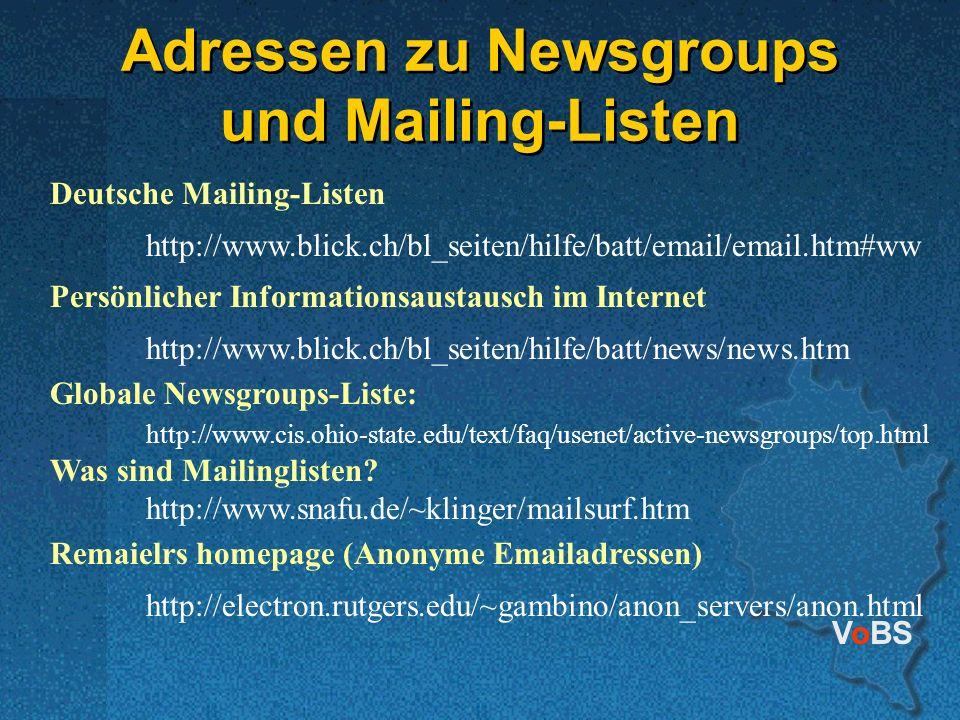 VoBS Adressen zu Newsgroups und Mailing-Listen Deutsche Mailing-Listen http://www.blick.ch/bl_seiten/hilfe/batt/email/email.htm#ww Persönlicher Informationsaustausch im Internet http://www.blick.ch/bl_seiten/hilfe/batt/news/news.htm Globale Newsgroups-Liste: http://www.cis.ohio-state.edu/text/faq/usenet/active-newsgroups/top.html Was sind Mailinglisten.