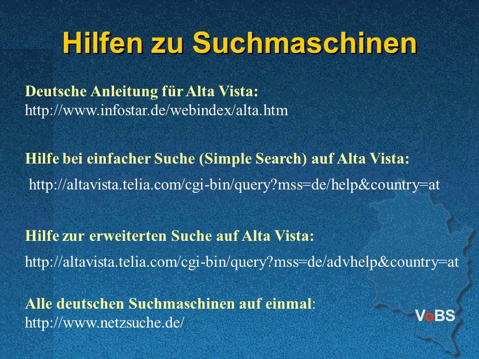 VoBS Hilfen zu Suchmaschinen Deutsche Anleitung für Alta Vista: http://www.infostar.de/webindex/alta.htm Hilfe bei einfacher Suche (Simple Search) auf Alta Vista: http://altavista.telia.com/cgi-bin/query?mss=de/help&country=at Hilfe zur erweiterten Suche auf Alta Vista: http://altavista.telia.com/cgi-bin/query?mss=de/advhelp&country=at Alle deutschen Suchmaschinen auf einmal: http://www.netzsuche.de/