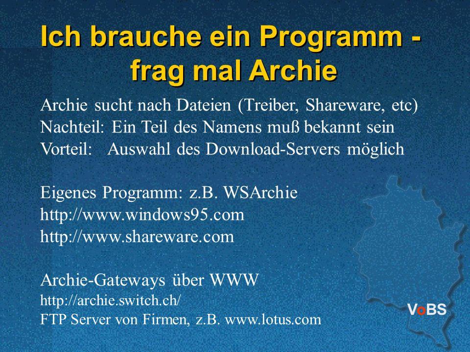 VoBS Ich brauche ein Programm - frag mal Archie Ich brauche ein Programm - frag mal Archie Archie sucht nach Dateien (Treiber, Shareware, etc) Nachteil: Ein Teil des Namens muß bekannt sein Vorteil: Auswahl des Download-Servers möglich Eigenes Programm: z.B.