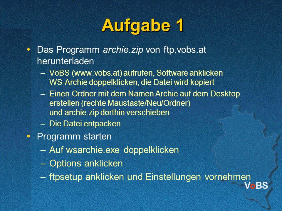 VoBS Aufgabe 1 Das Programm archie.zip von ftp.vobs.at herunterladen –VoBS (www.vobs.at) aufrufen, Software anklicken WS-Archie doppelklicken, die Datei wird kopiert –Einen Ordner mit dem Namen Archie auf dem Desktop erstellen (rechte Maustaste/Neu/Ordner) und archie.zip dorthin verschieben –Die Datei entpacken Programm starten –Auf wsarchie.exe doppelklicken –Options anklicken –ftpsetup anklicken und Einstellungen vornehmen