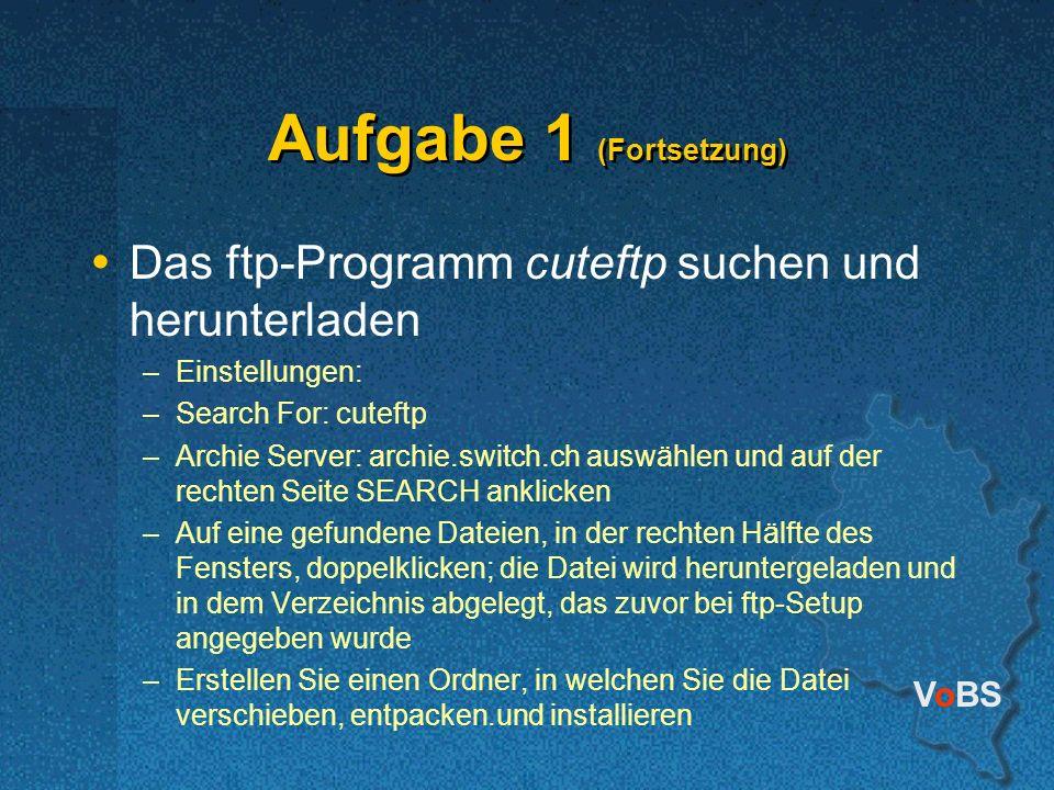 VoBS Aufgabe 1 (Fortsetzung) Das ftp-Programm cuteftp suchen und herunterladen –Einstellungen: –Search For: cuteftp –Archie Server: archie.switch.ch auswählen und auf der rechten Seite SEARCH anklicken –Auf eine gefundene Dateien, in der rechten Hälfte des Fensters, doppelklicken; die Datei wird heruntergeladen und in dem Verzeichnis abgelegt, das zuvor bei ftp-Setup angegeben wurde –Erstellen Sie einen Ordner, in welchen Sie die Datei verschieben, entpacken.und installieren