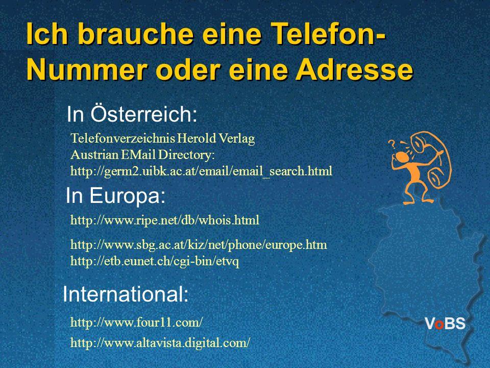 VoBS Ich brauche eine Telefon- Nummer oder eine Adresse In Österreich: In Europa: Telefonverzeichnis Herold Verlag Austrian EMail Directory: http://ge