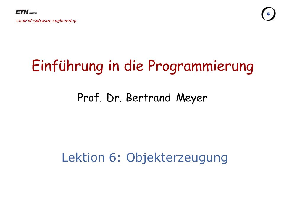 Chair of Software Engineering Einführung in die Programmierung Prof. Dr. Bertrand Meyer Lektion 6: Objekterzeugung