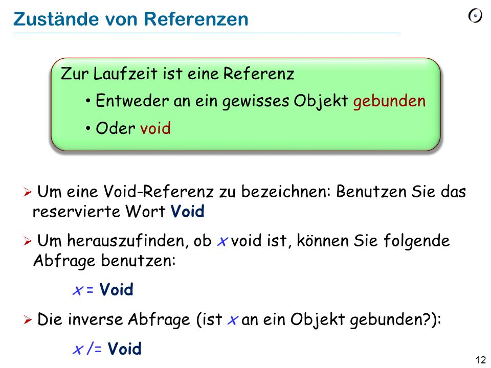12 Zur Laufzeit ist eine Referenz Entweder an ein gewisses Objekt gebunden Oder void Zustände von Referenzen Um eine Void-Referenz zu bezeichnen: Benutzen Sie das reservierte Wort Void Um herauszufinden, ob x void ist, können Sie folgende Abfrage benutzen: x = Void Die inverse Abfrage (ist x an ein Objekt gebunden ): x /= Void