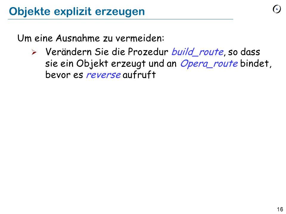 16 Objekte explizit erzeugen Um eine Ausnahme zu vermeiden: Verändern Sie die Prozedur build_route, so dass sie ein Objekt erzeugt und an Opera_route bindet, bevor es reverse aufruft