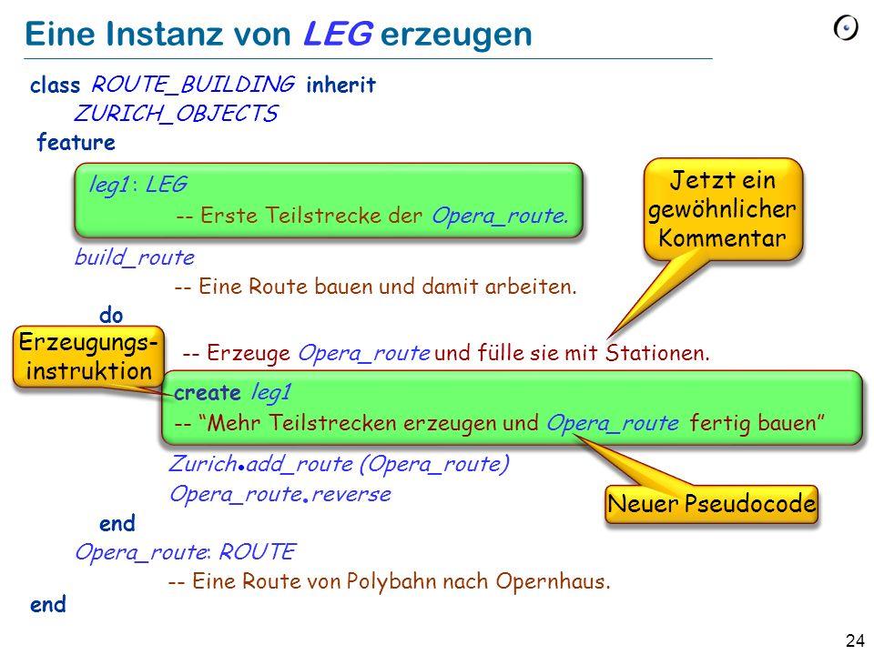 24 Eine Instanz von LEG erzeugen class ROUTE_BUILDING inherit ZURICH_OBJECTS feature build_route -- Eine Route bauen und damit arbeiten.