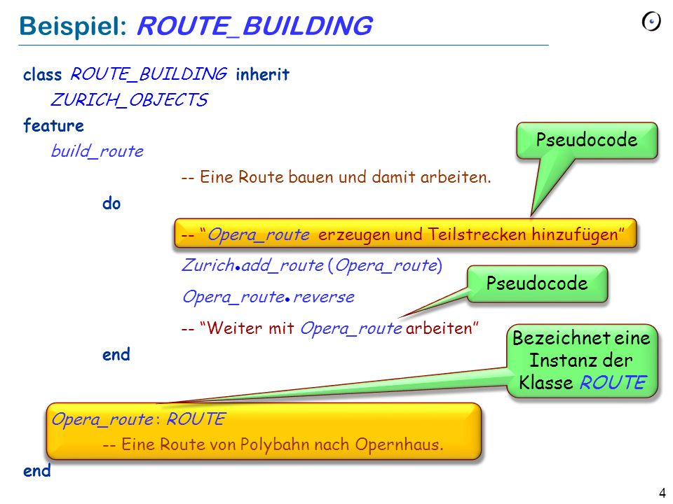 4 Beispiel: ROUTE_BUILDING Pseudocode Bezeichnet eine Instanz der Klasse ROUTE class ROUTE_BUILDING inherit ZURICH_OBJECTS feature build_route -- Eine