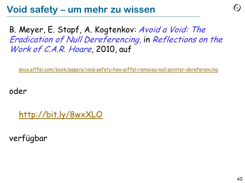 40 Void safety – um mehr zu wissen B. Meyer, E. Stapf, A. Kogtenkov: Avoid a Void: The Eradication of Null Dereferencing, in Reflections on the Work o