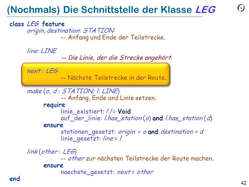 42 (Nochmals) Die Schnittstelle der Klasse LEG class LEG feature origin, destination: STATION -- Anfang und Ende der Teilstrecke.