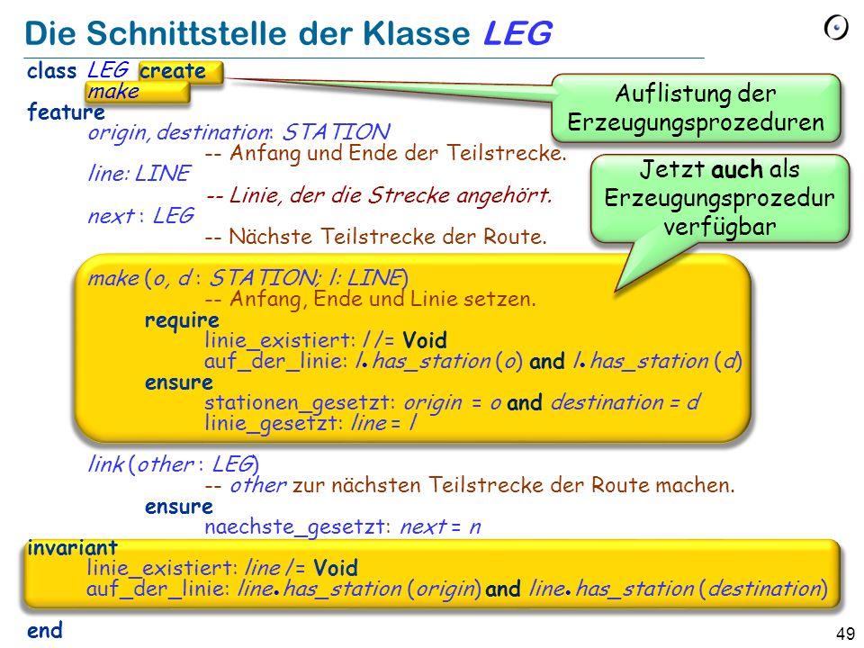 49 Die Schnittstelle der Klasse LEG class LEG create make feature origin, destination: STATION -- Anfang und Ende der Teilstrecke.