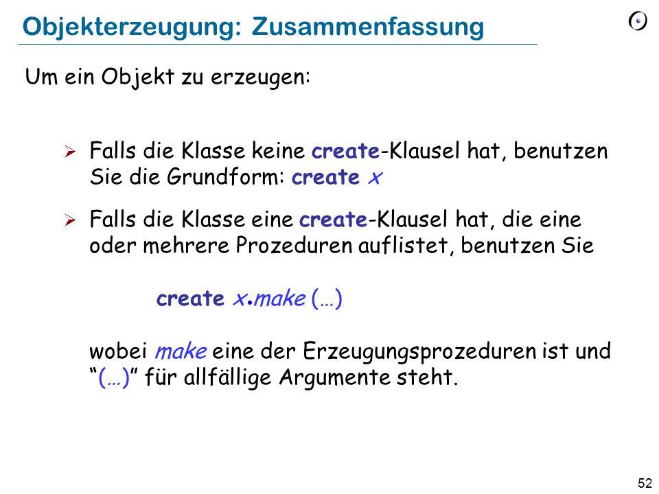52 Objekterzeugung: Zusammenfassung Um ein Objekt zu erzeugen: Falls die Klasse keine create-Klausel hat, benutzen Sie die Grundform: create x Falls die Klasse eine create-Klausel hat, die eine oder mehrere Prozeduren auflistet, benutzen Sie create x make (…) wobei make eine der Erzeugungsprozeduren ist und(…) für allfällige Argumente steht.