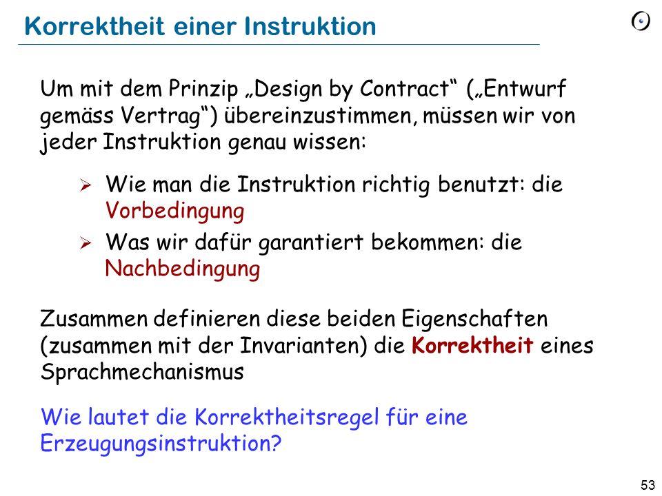 53 Korrektheit einer Instruktion Um mit dem Prinzip Design by Contract (Entwurf gemäss Vertrag) übereinzustimmen, müssen wir von jeder Instruktion genau wissen: Wie man die Instruktion richtig benutzt: die Vorbedingung Was wir dafür garantiert bekommen: die Nachbedingung Zusammen definieren diese beiden Eigenschaften (zusammen mit der Invarianten) die Korrektheit eines Sprachmechanismus Wie lautet die Korrektheitsregel für eine Erzeugungsinstruktion