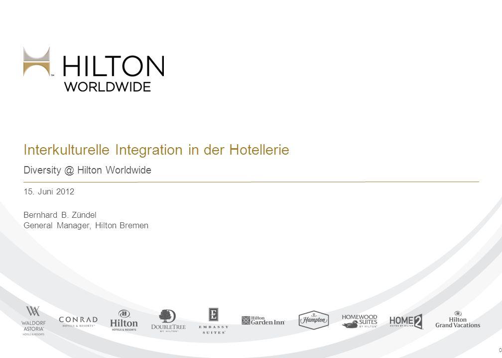 Interkulturelle Integration in der Hotellerie Diversity @ Hilton Worldwide 15. Juni 2012 Bernhard B. Zündel General Manager, Hilton Bremen 0