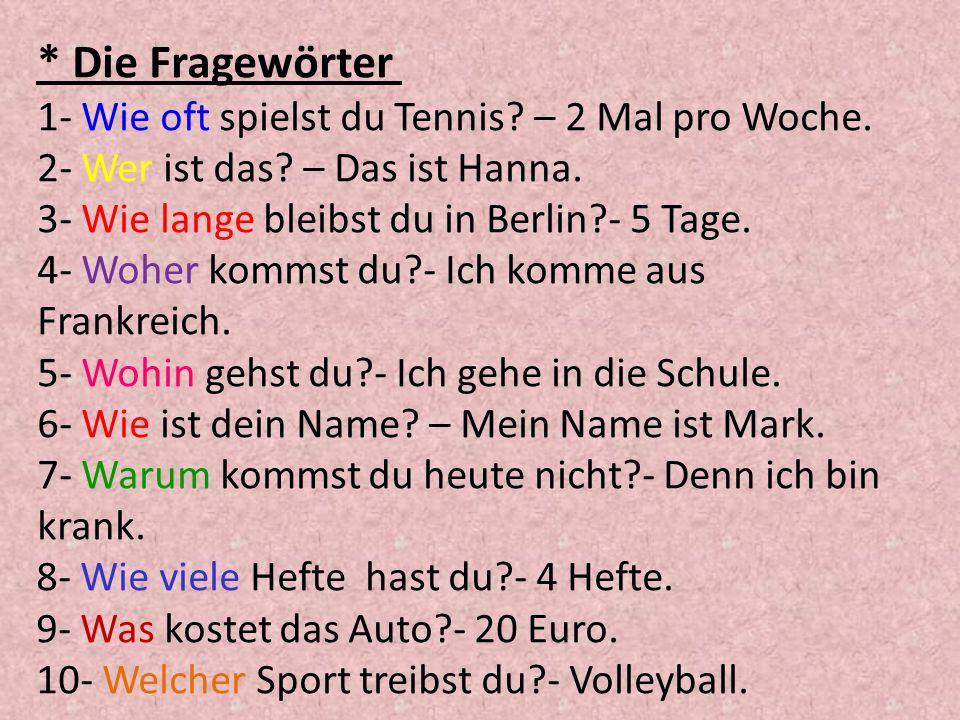 * Die Fragewörter 1- Wie oft spielst du Tennis? – 2 Mal pro Woche. 2- Wer ist das? – Das ist Hanna. 3- Wie lange bleibst du in Berlin?- 5 Tage. 4- Woh