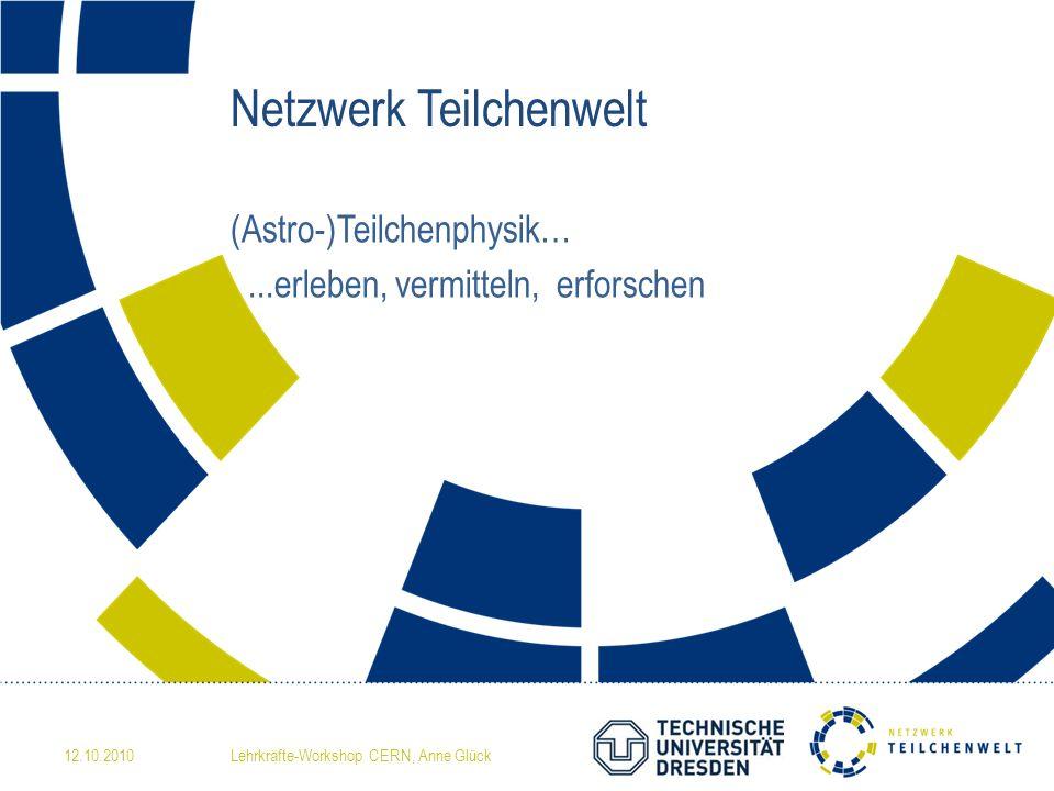 Netzwerk Teilchenwelt (Astro-)Teilchenphysik…...erleben, vermitteln, erforschen 12.10.2010Lehrkräfte-Workshop CERN, Anne Glück