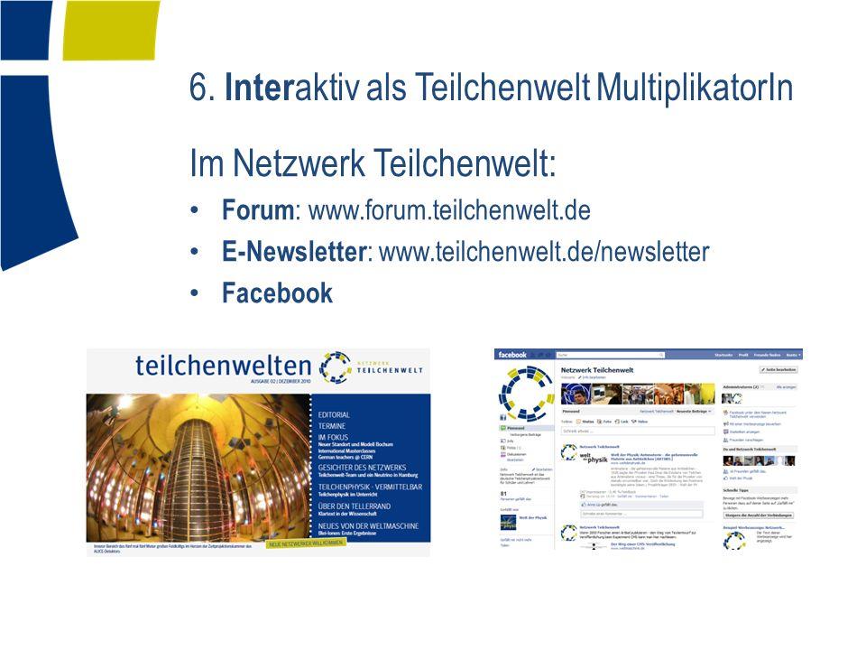 6. Inter aktiv als Teilchenwelt MultiplikatorIn Im Netzwerk Teilchenwelt: Forum : www.forum.teilchenwelt.de E-Newsletter : www.teilchenwelt.de/newslet