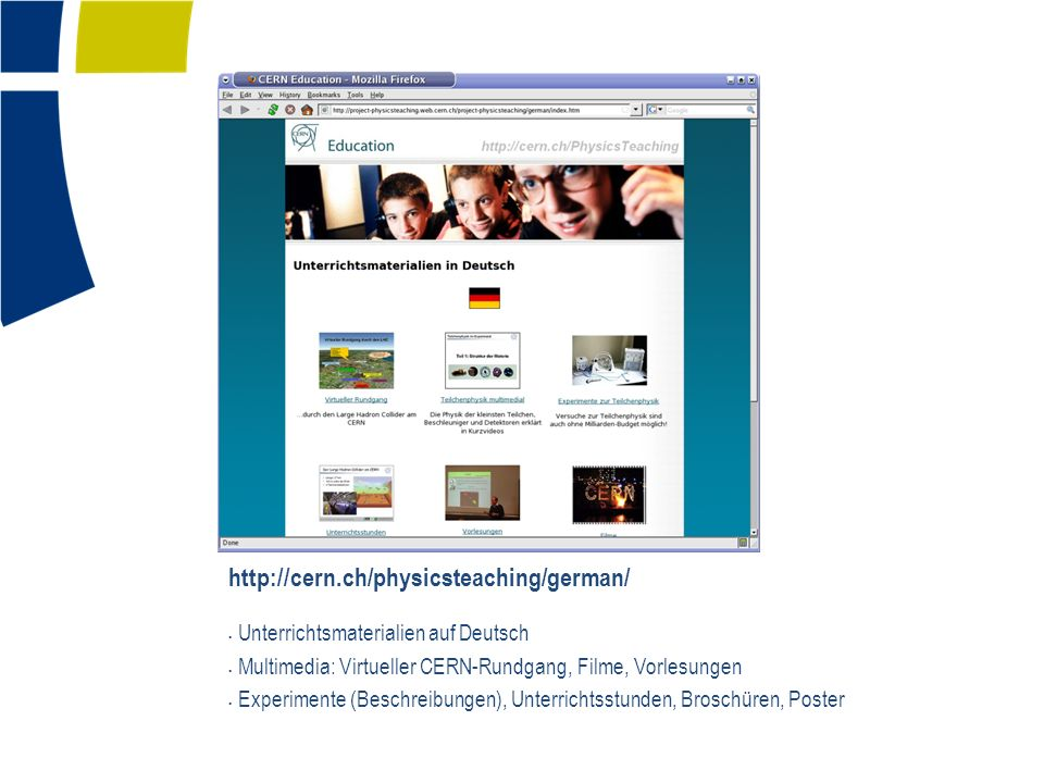 http://cern.ch/physicsteaching/german/ Unterrichtsmaterialien auf Deutsch Multimedia: Virtueller CERN-Rundgang, Filme, Vorlesungen Experimente (Beschr