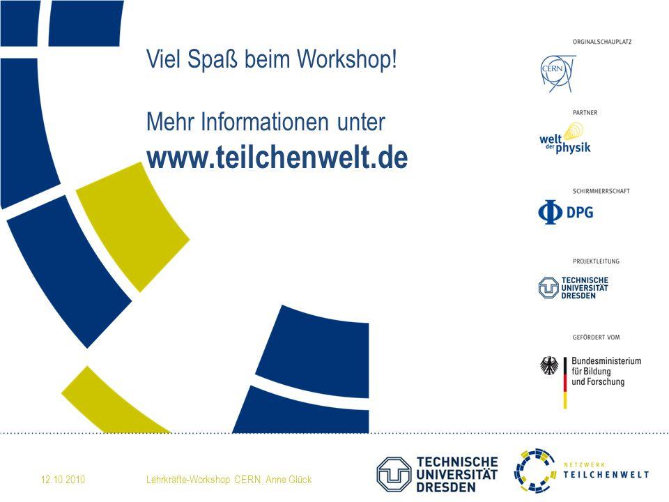 Viel Spaß beim Workshop! Mehr Informationen unter www.teilchenwelt.de 12.10.2010Lehrkräfte-Workshop CERN, Anne Glück