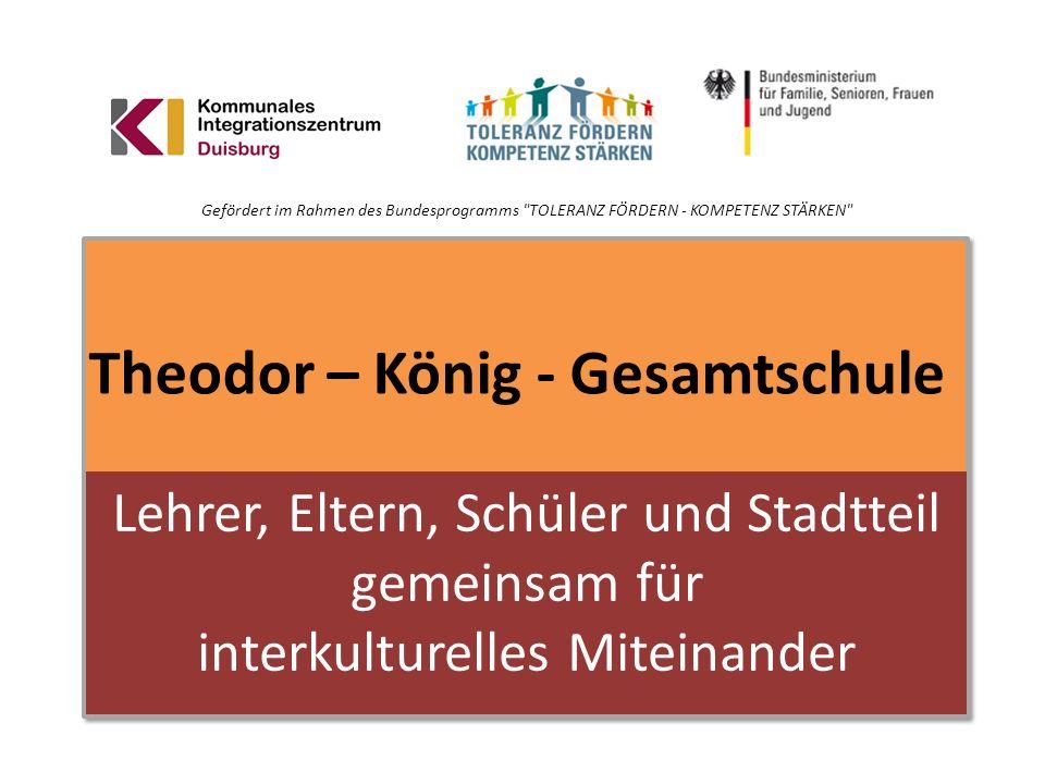 Theodor – König - Gesamtschule Lehrer, Eltern, Schüler und Stadtteil gemeinsam für interkulturelles Miteinander Gefördert im Rahmen des Bundesprogramm