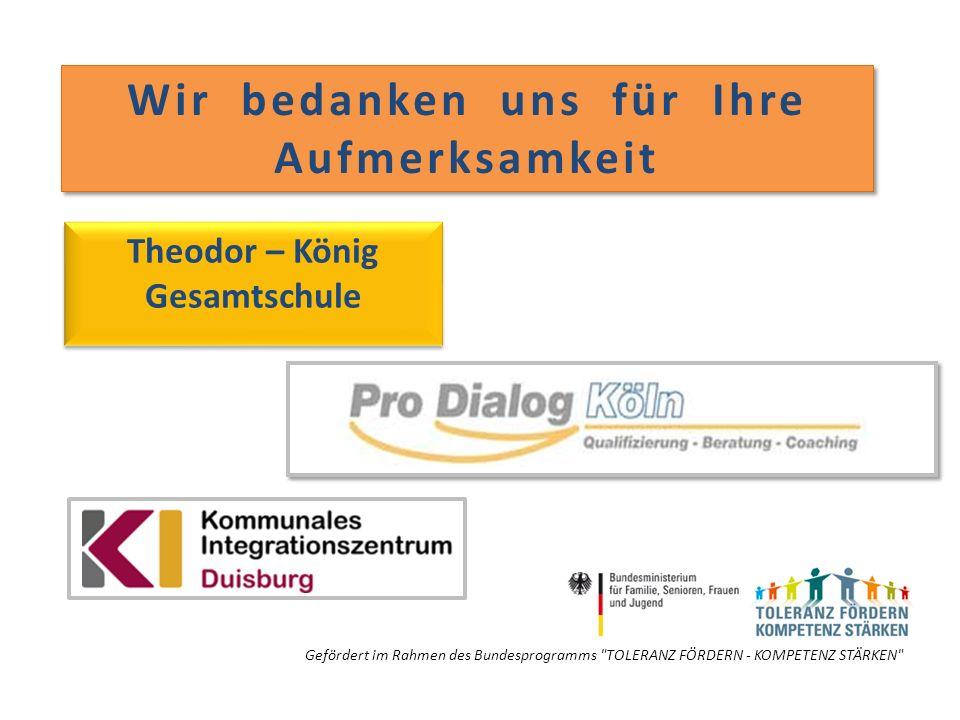 Wir bedanken uns für Ihre Aufmerksamkeit Theodor – König Gesamtschule Gefördert im Rahmen des Bundesprogramms