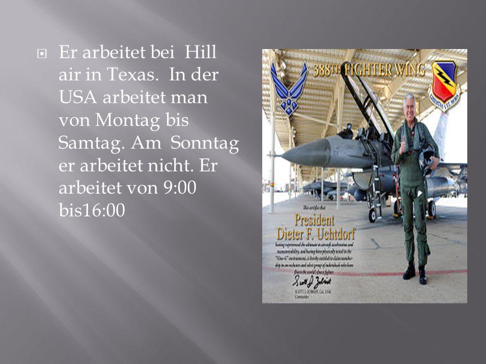 Er arbeitet bei Hill air in Texas.In der USA arbeitet man von Montag bis Samtag.