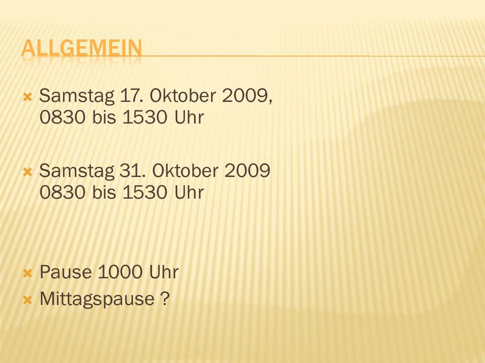 Samstag 17. Oktober 2009, 0830 bis 1530 Uhr Samstag 31.