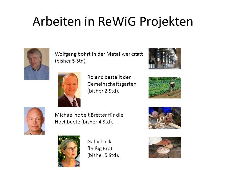 Arbeiten in ReWiG Projekten Wolfgang bohrt in der Metallwerkstatt (bisher 5 Std). Roland bestellt den Gemeinschaftsgarten (bisher 2 Std). Michael hobe
