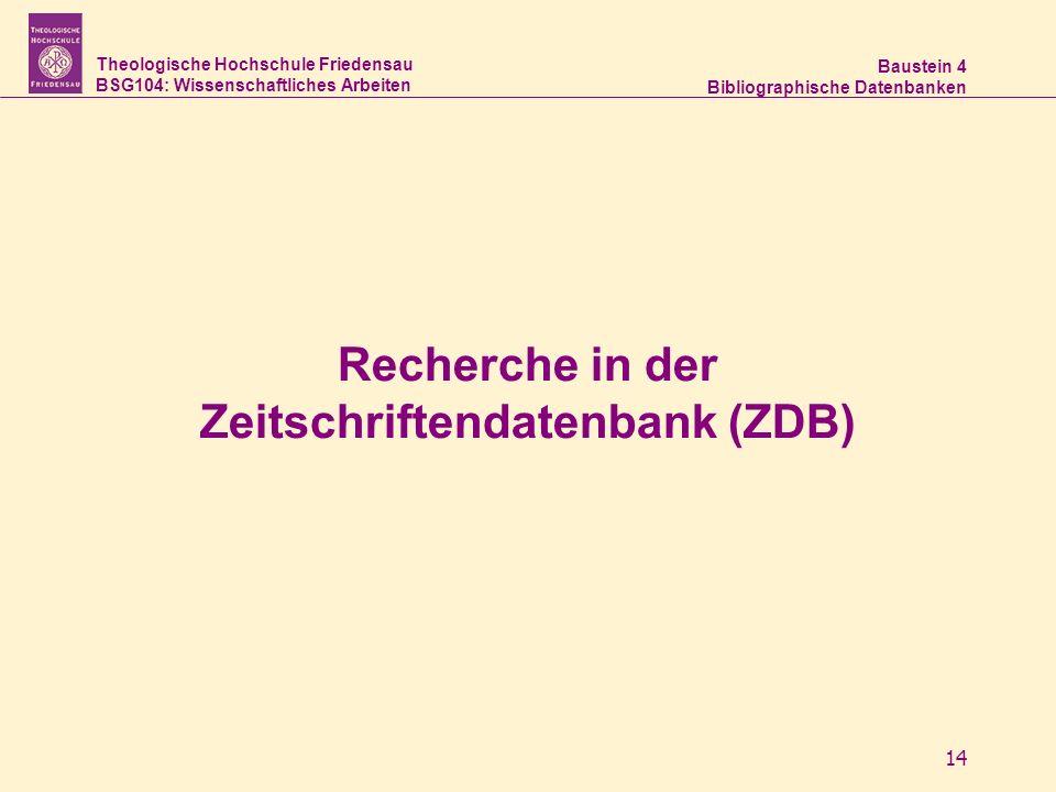 Theologische Hochschule Friedensau BSG104: Wissenschaftliches Arbeiten Baustein 4 Bibliographische Datenbanken 14 Recherche in der Zeitschriftendatenb