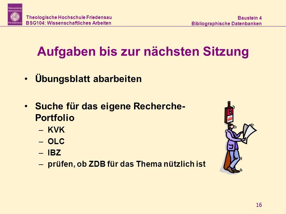 Theologische Hochschule Friedensau BSG104: Wissenschaftliches Arbeiten Baustein 4 Bibliographische Datenbanken 16 Aufgaben bis zur nächsten Sitzung Üb