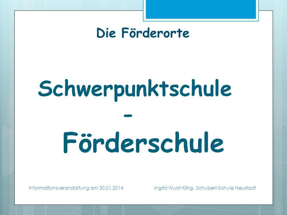 Die Förderorte Schwerpunktschule - Förderschule Informationsveranstaltung am 30.01.2014 Ingrid Wurst-Kling, Schubert-Schule Neustadt
