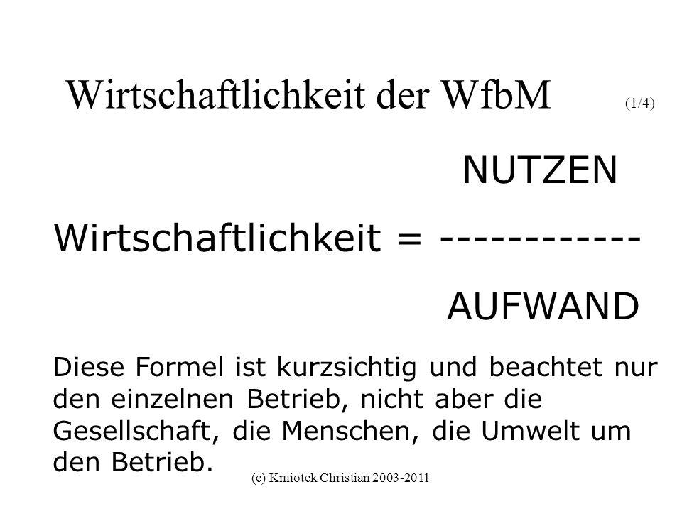 (c) Kmiotek Christian 2003-2011 Wirtschaftlichkeit der WfbM (2/4) Wirtschaftlichkeit = (monetärer Nutzen)+(nicht-monetärer Nutzen) ---------------------------------------------------- Aufwand