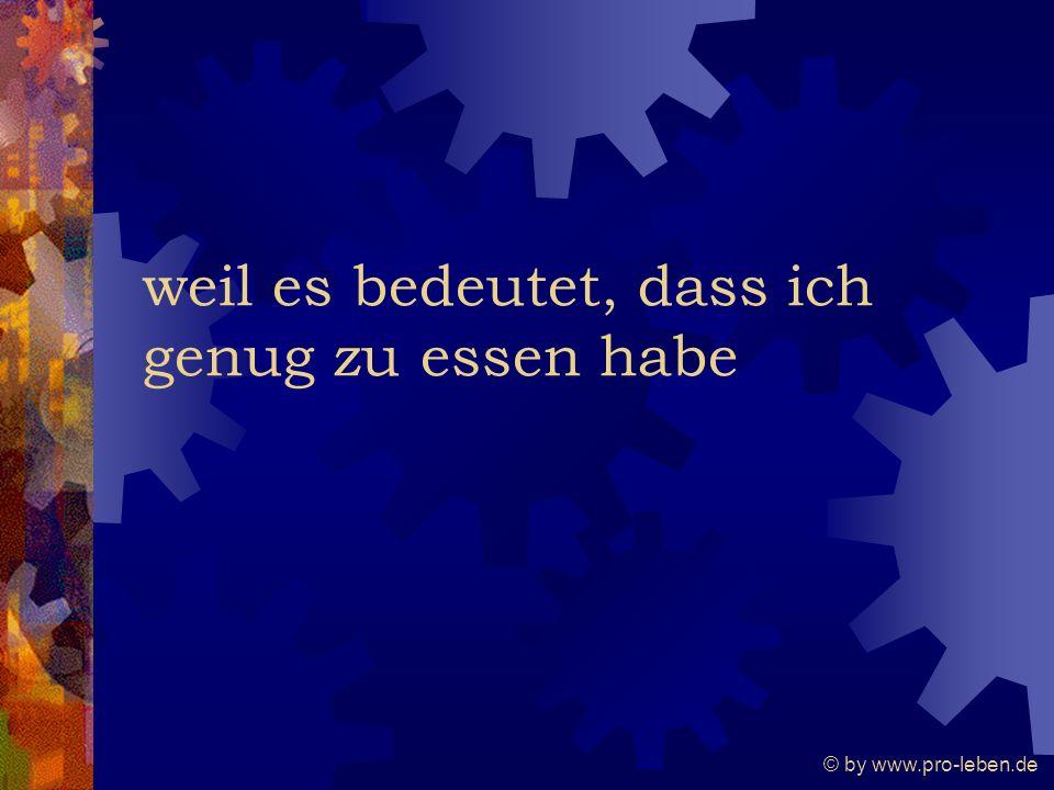 © by www.pro-leben.de weil es bedeutet, dass ich genug zu essen habe