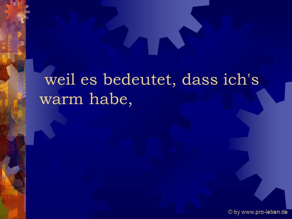 © by www.pro-leben.de weil es bedeutet, dass ich s warm habe,